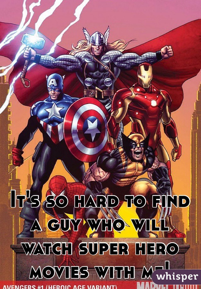 It's so hard to find a guy who will watch super hero movies with me!