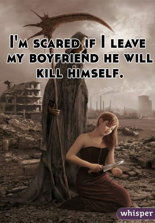 I'm scared if I leave my boyfriend he will kill himself.