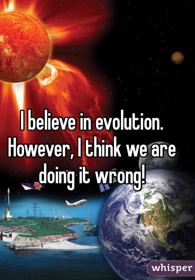 I believe in evolution. However, I think we are doing it wrong!