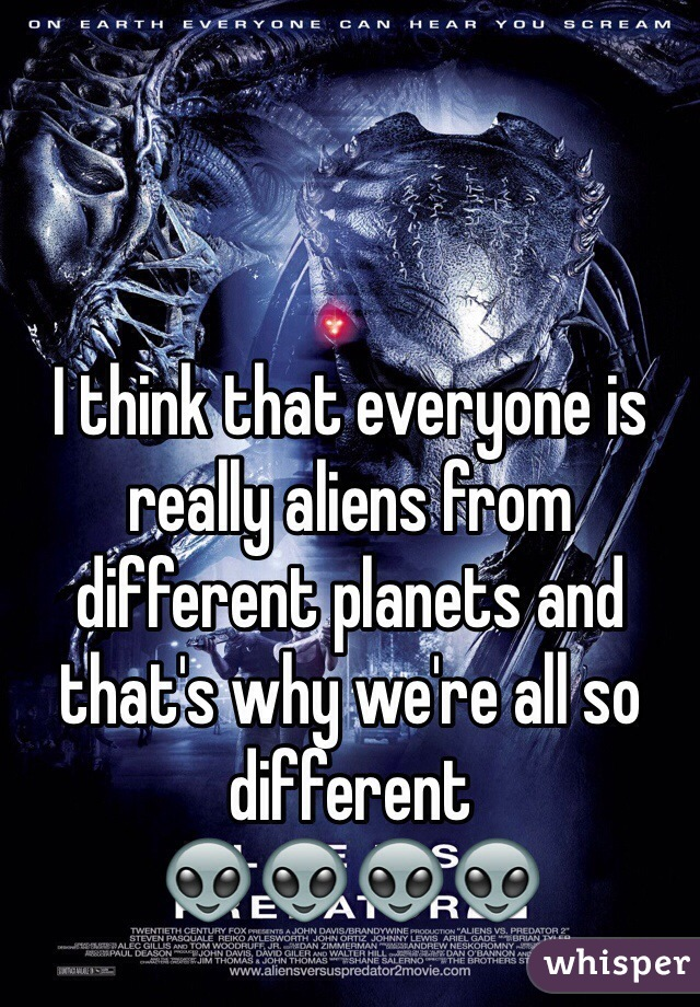 I think that everyone is really aliens from different planets and that's why we're all so different 👽👽👽👽