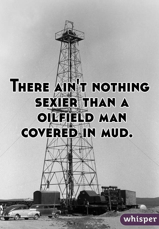There ain't nothing sexier than a oilfield man covered in mud.