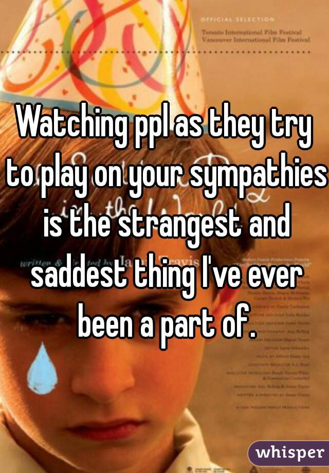 Watching ppl as they try to play on your sympathies is the strangest and saddest thing I've ever been a part of.
