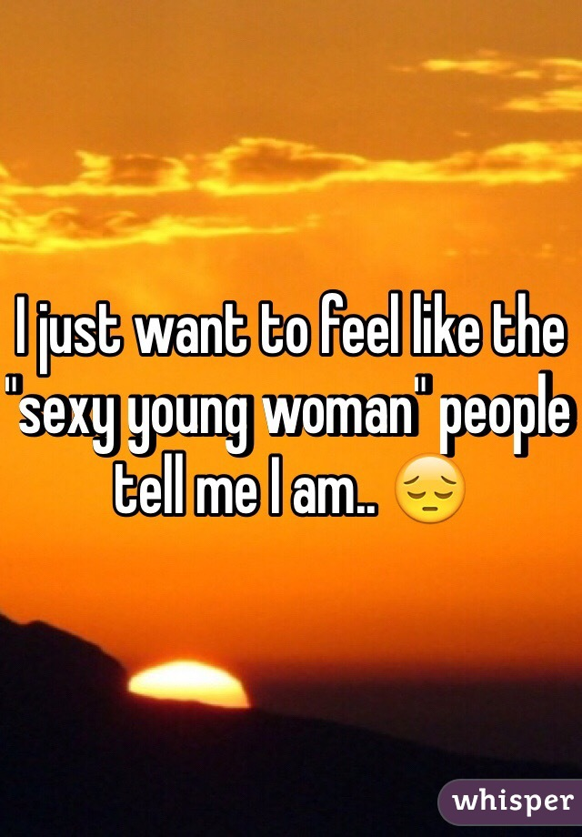 """I just want to feel like the """"sexy young woman"""" people tell me I am.. 😔"""