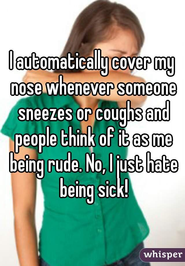 I automatically cover my nose whenever someone sneezes or coughs and people think of it as me being rude. No, I just hate being sick!