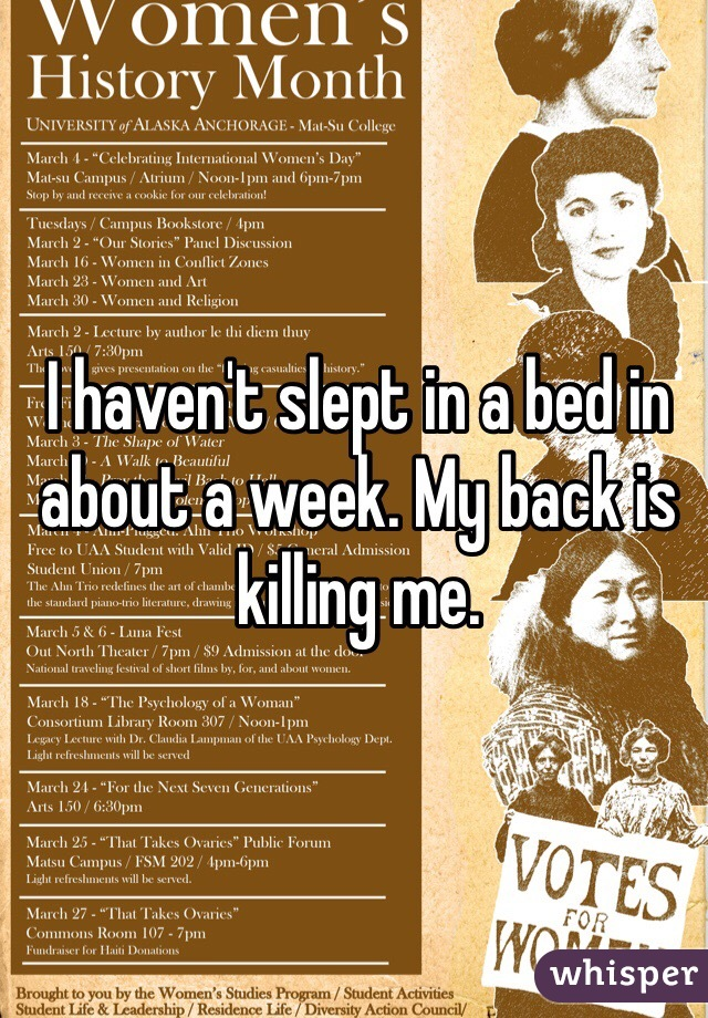 I haven't slept in a bed in about a week. My back is killing me.