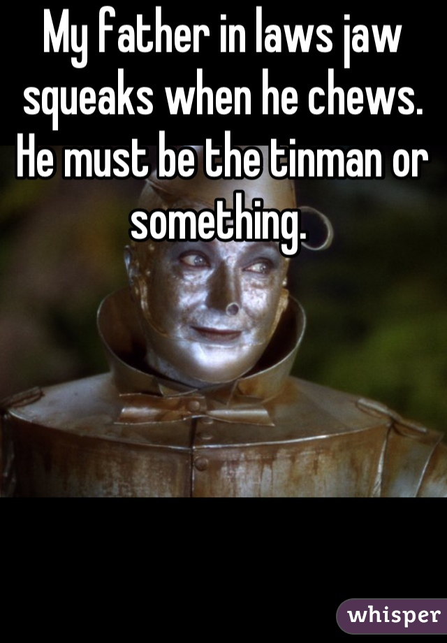 My father in laws jaw squeaks when he chews. He must be the tinman or something.