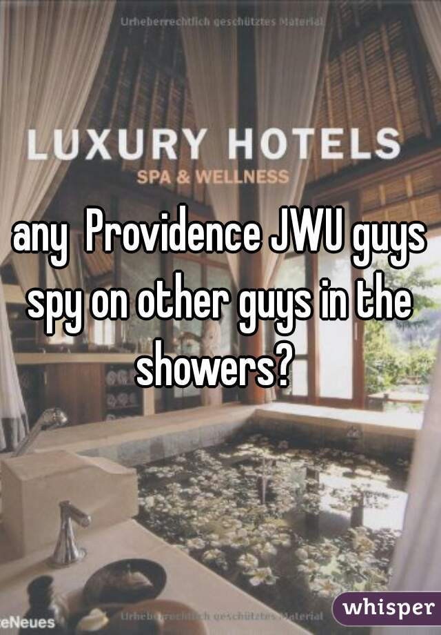 any  Providence JWU guys spy on other guys in the  showers?