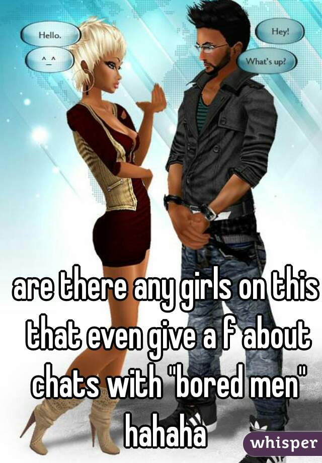 """are there any girls on this that even give a f about chats with """"bored men"""" hahaha"""