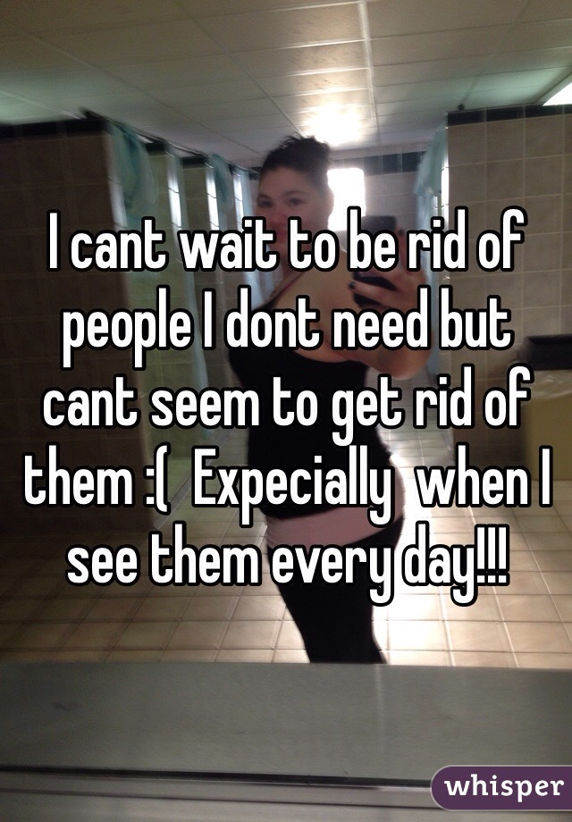 I cant wait to be rid of people I dont need but cant seem to get rid of them :(  Expecially  when I see them every day!!!
