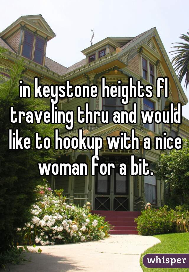 in keystone heights fl traveling thru and would like to hookup with a nice woman for a bit.