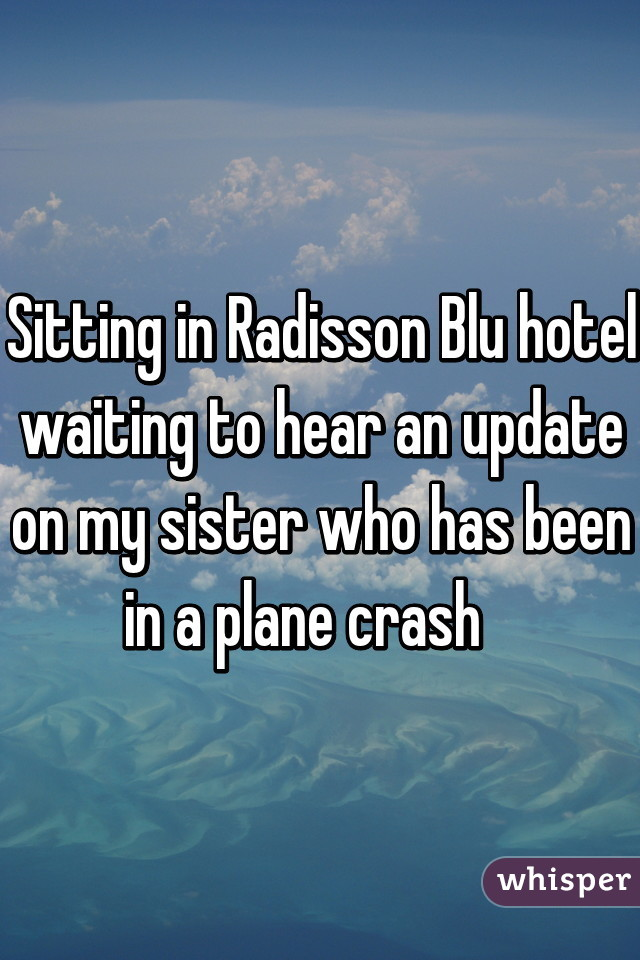 Sitting in Radisson Blu hotel waiting to hear an update on my sister who has been in a plane crash