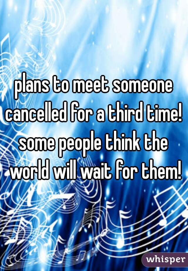 plans to meet someone cancelled for a third time!   some people think the world will wait for them!