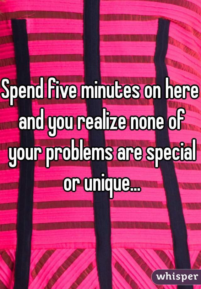 Spend five minutes on here and you realize none of your problems are special or unique...
