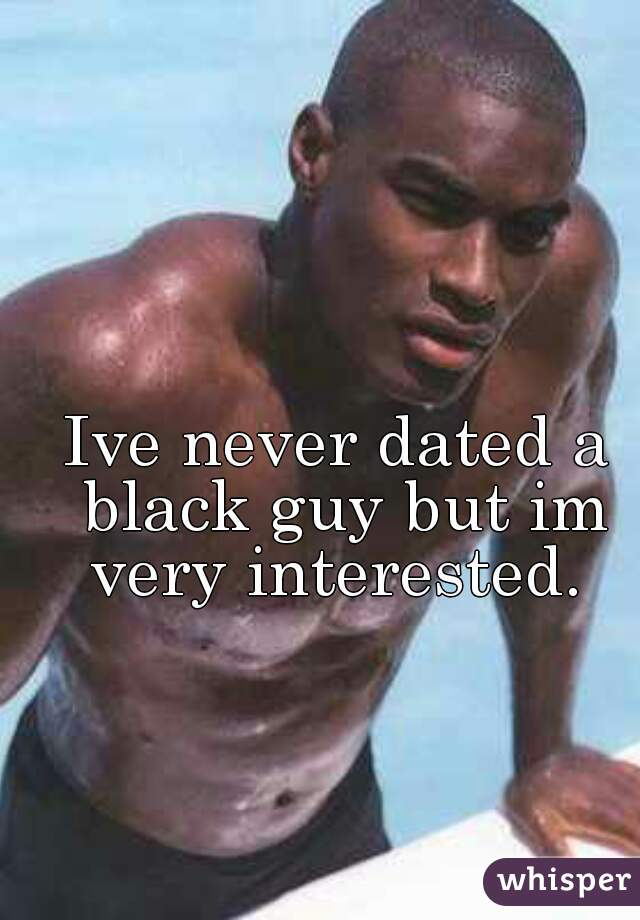 Ive never dated a black guy but im very interested.