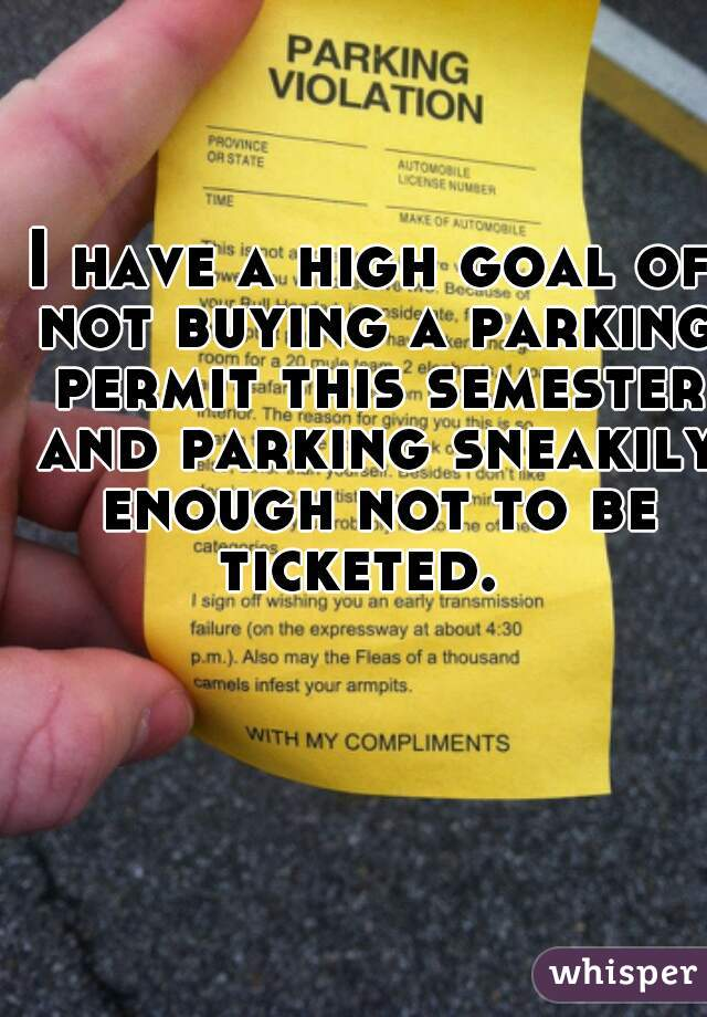 I have a high goal of not buying a parking permit this semester and parking sneakily enough not to be ticketed.