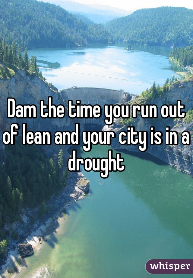 Dam the time you run out of lean and your city is in a drought
