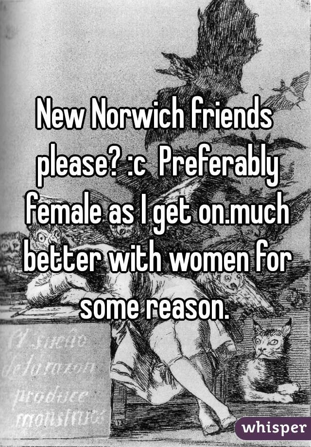New Norwich friends please? :c  Preferably female as I get on.much better with women for some reason.
