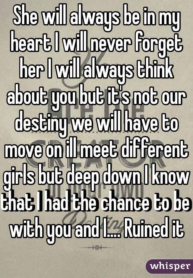 She will always be in my heart I will never forget her I will always think about you but it's not our destiny we will have to move on ill meet different girls but deep down I know that I had the chance to be with you and I.... Ruined it