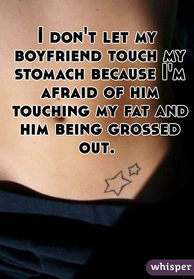 I don't let my boyfriend touch my stomach because I'm afraid of him touching my fat and him being grossed out.