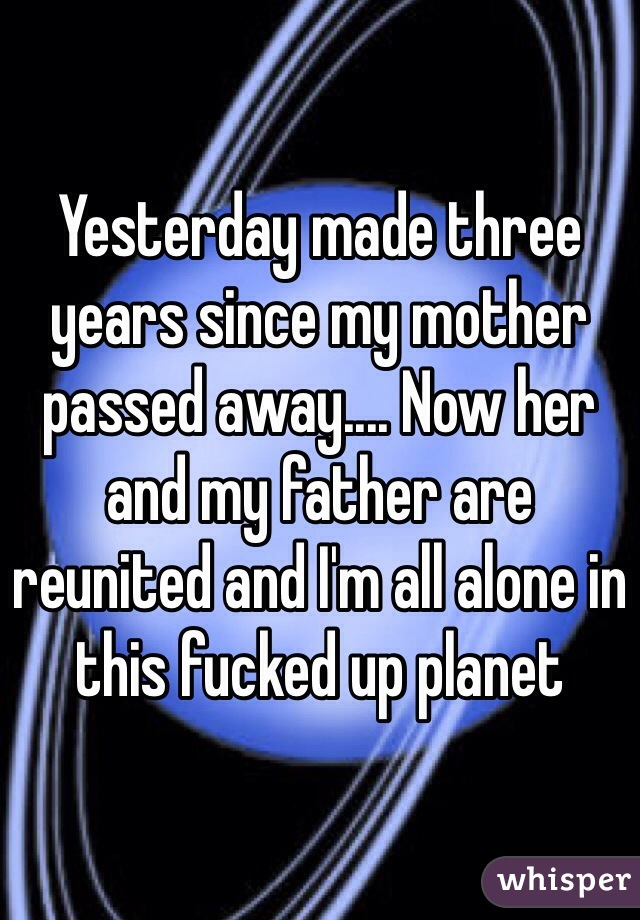 Yesterday made three years since my mother passed away.... Now her and my father are reunited and I'm all alone in this fucked up planet