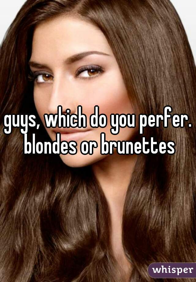 guys, which do you perfer. blondes or brunettes