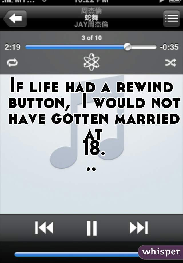 If life had a rewind button,  I would not have gotten married at 18...