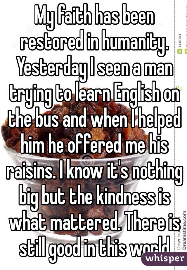 My faith has been restored in humanity. Yesterday I seen a man trying to learn English on the bus and when I helped him he offered me his raisins. I know it's nothing big but the kindness is what mattered. There is still good in this world