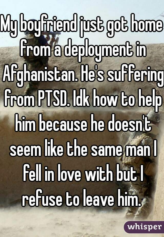 My boyfriend just got home from a deployment in Afghanistan. He's suffering from PTSD. Idk how to help him because he doesn't seem like the same man I fell in love with but I refuse to leave him.