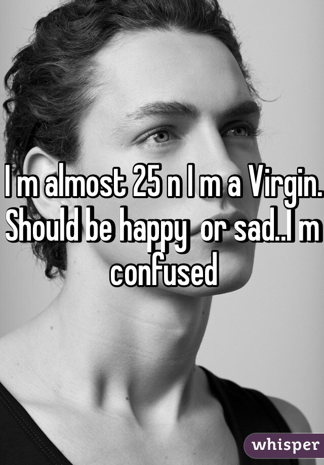 I m almost 25 n I m a Virgin. Should be happy  or sad..I m confused