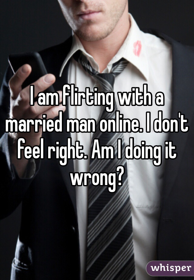 I am flirting with a married man online. I don't feel right. Am I doing it wrong?