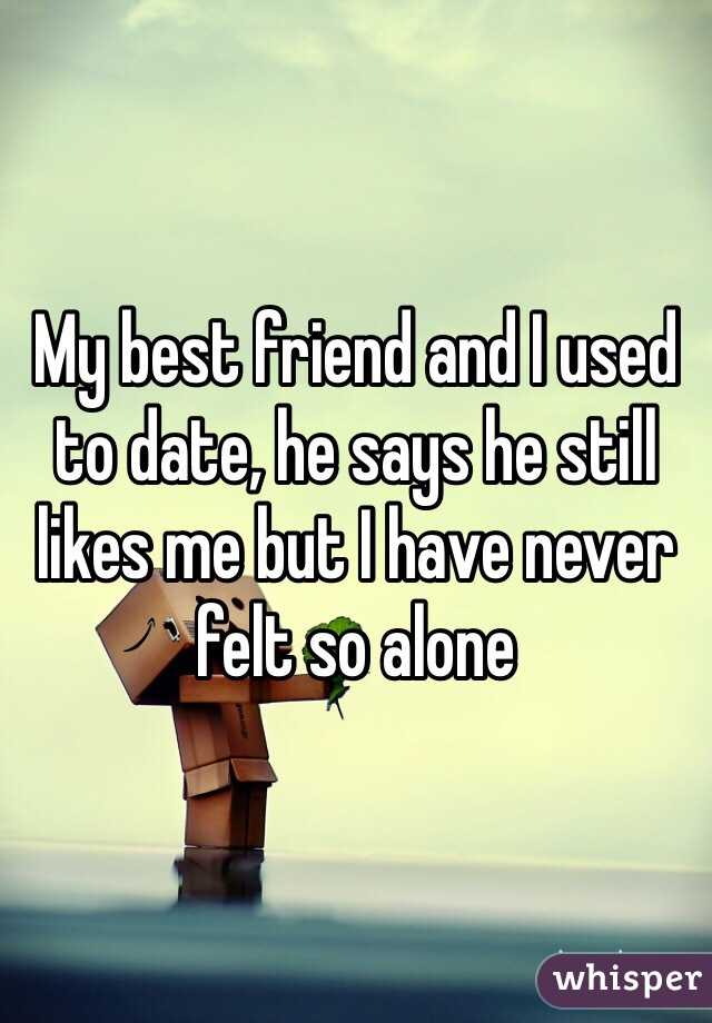 My best friend and I used to date, he says he still likes me but I have never felt so alone