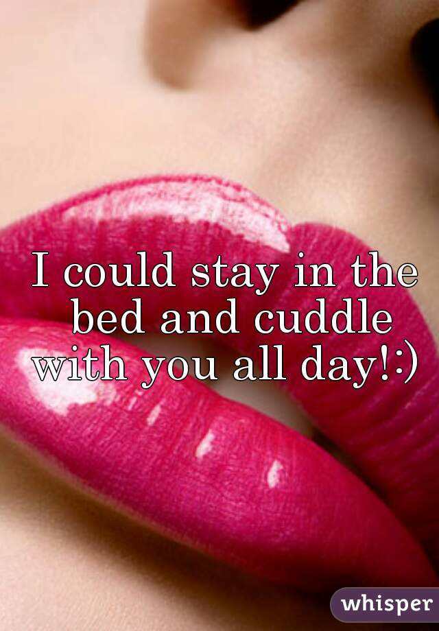 I could stay in the bed and cuddle with you all day!:)