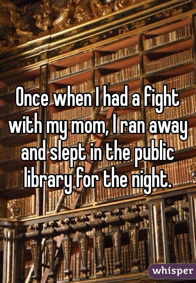 Once when I had a fight with my mom, I ran away and slept in the public library for the night.