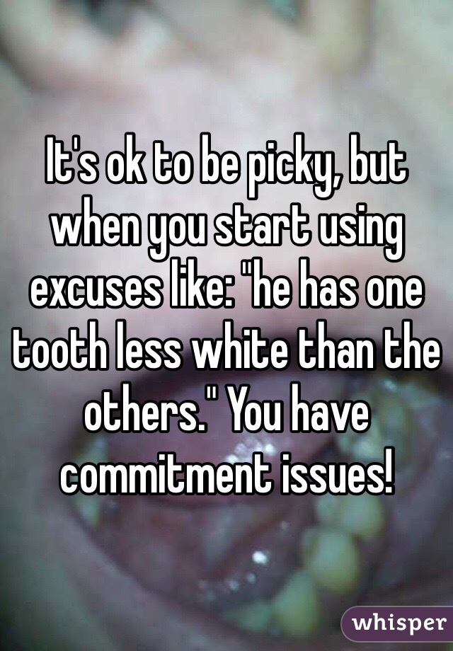 """It's ok to be picky, but when you start using excuses like: """"he has one tooth less white than the others."""" You have commitment issues!"""