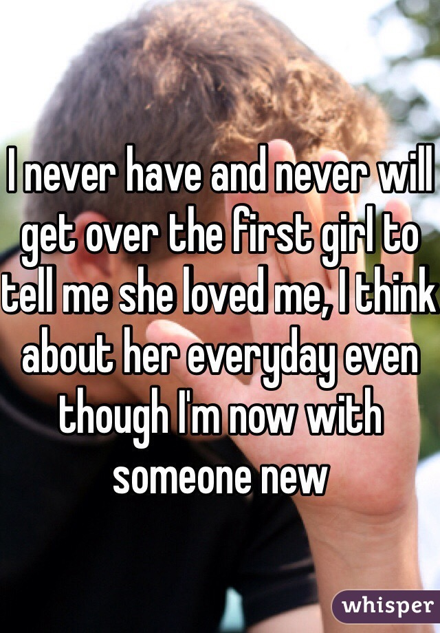 I never have and never will get over the first girl to tell me she loved me, I think about her everyday even though I'm now with someone new