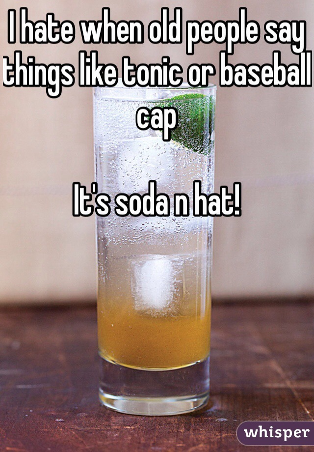 I hate when old people say things like tonic or baseball cap  It's soda n hat!