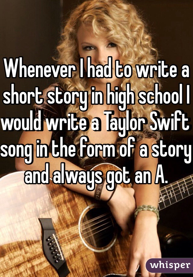 Whenever I had to write a short story in high school I would write a Taylor Swift song in the form of a story and always got an A.