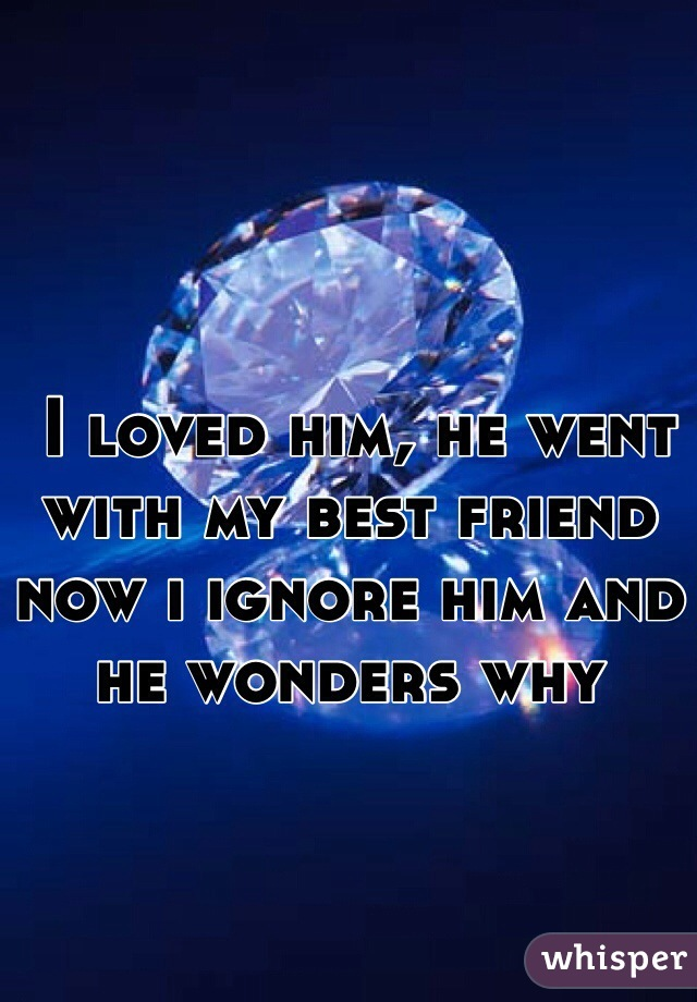 I loved him, he went with my best friend now i ignore him and he wonders why