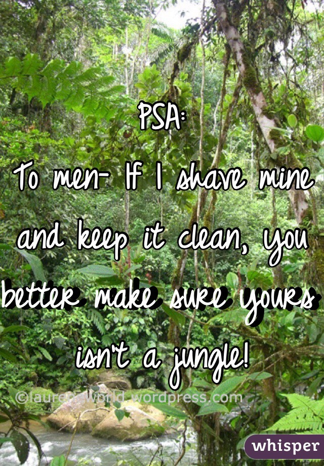 PSA:  To men- If I shave mine and keep it clean, you better make sure yours isn't a jungle!