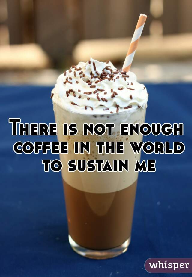 There is not enough coffee in the world to sustain me