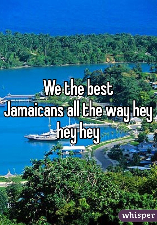 We the best  Jamaicans all the way hey hey hey