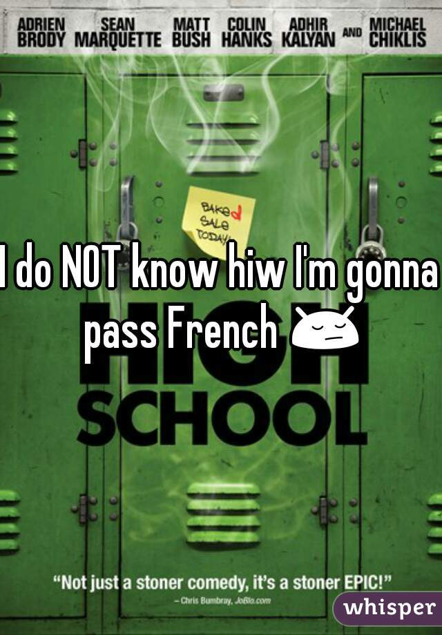 I do NOT know hiw I'm gonna pass French 😔