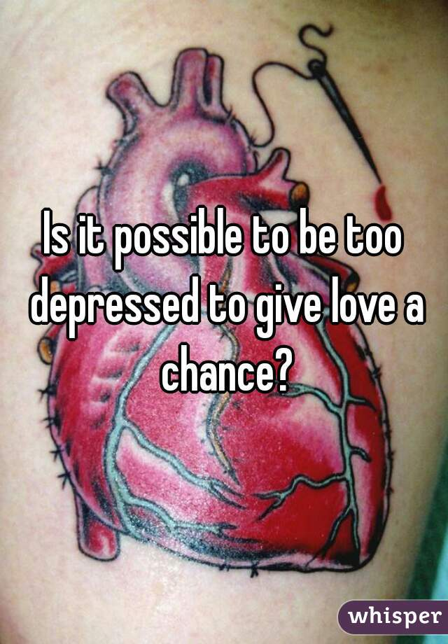 Is it possible to be too depressed to give love a chance?