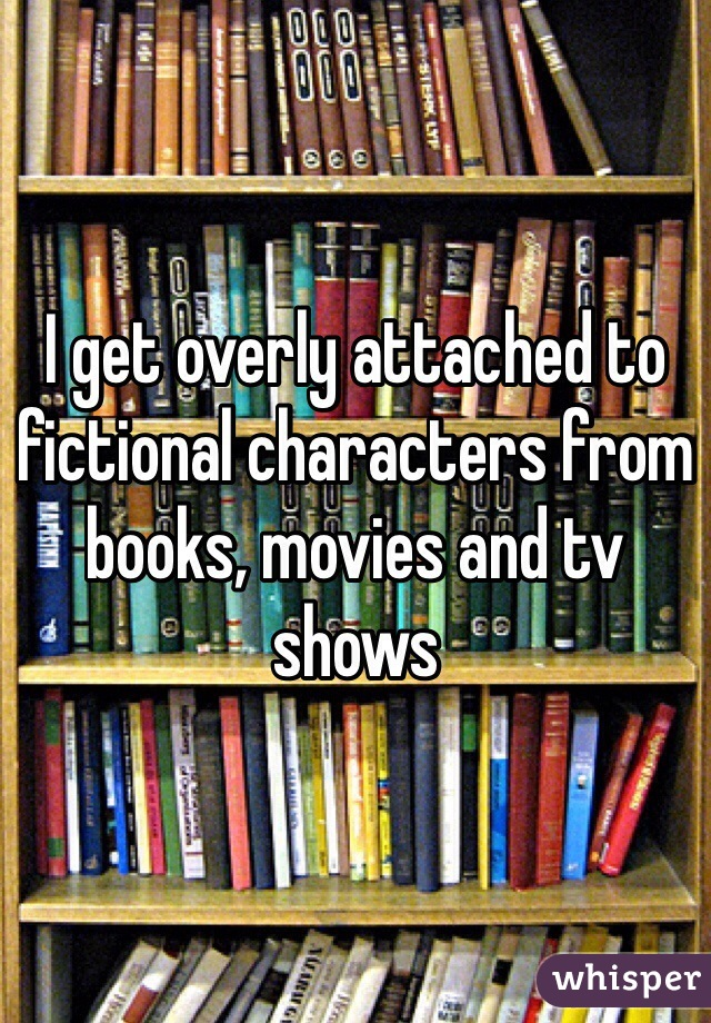 I get overly attached to fictional characters from books, movies and tv shows