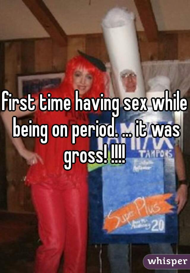 first time having sex while being on period. ... it was gross! !!!!