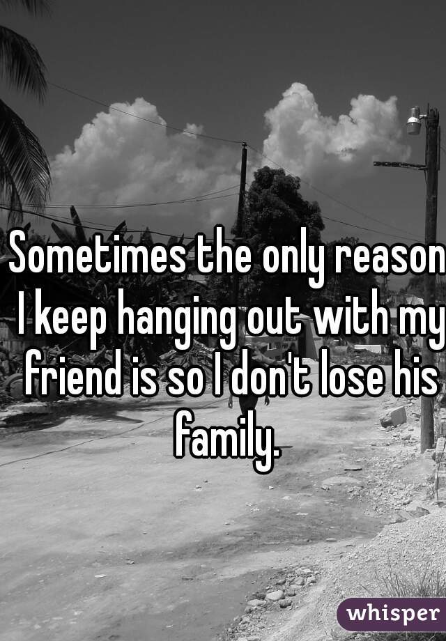 Sometimes the only reason I keep hanging out with my friend is so I don't lose his family.