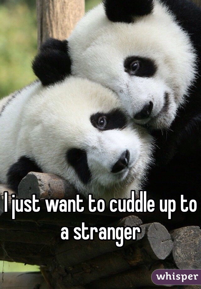 I just want to cuddle up to a stranger