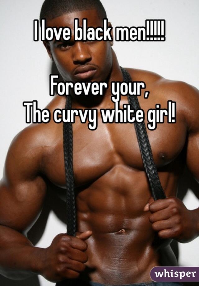 I love black men!!!!!  Forever your,  The curvy white girl!