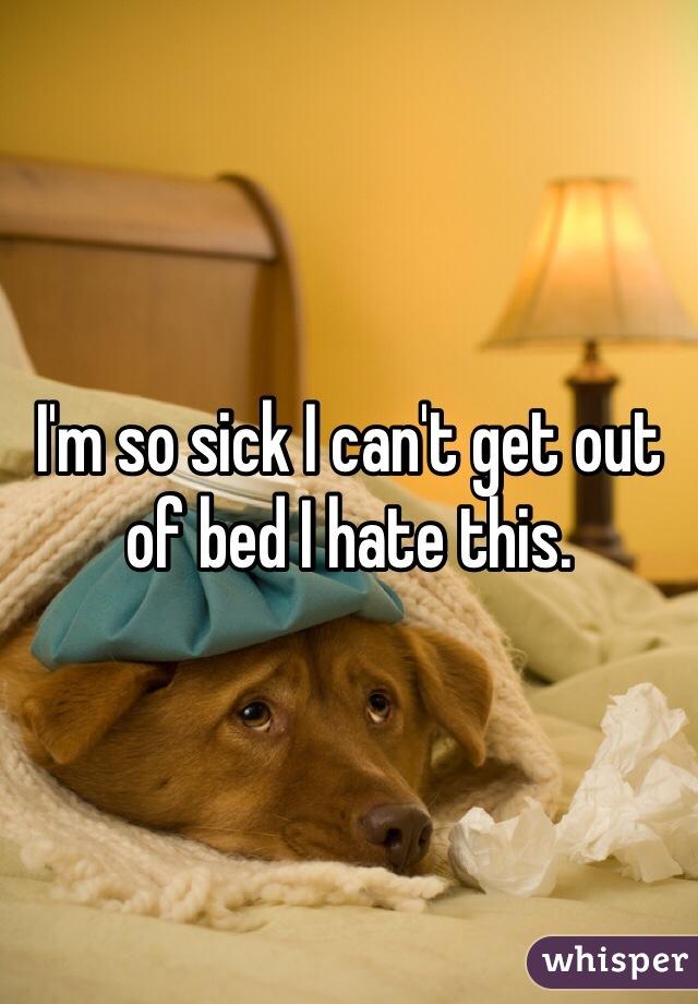 I'm so sick I can't get out of bed I hate this.