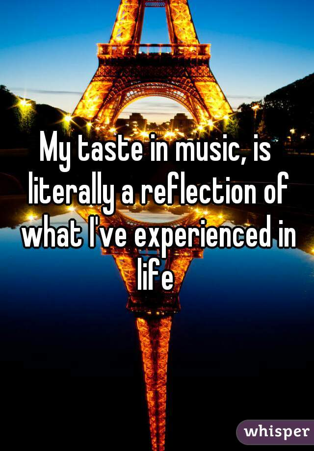 My taste in music, is literally a reflection of what I've experienced in life